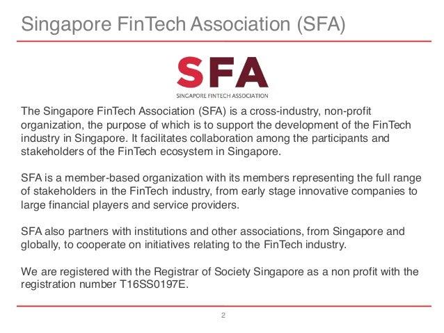 2 Singapore FinTech Association (SFA) The Singapore FinTech Association (SFA) is a cross-industry, non-profit organization...