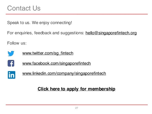 27 Contact Us Speak to us. We enjoy connecting! For enquiries, feedback and suggestions: hello@singaporefintech.org Follow...
