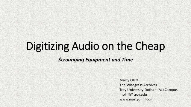 Digitizing Audio on the Cheap $crounging Equipment and Time Marty Olliff The Wiregrass Archives Troy University Dothan (AL...