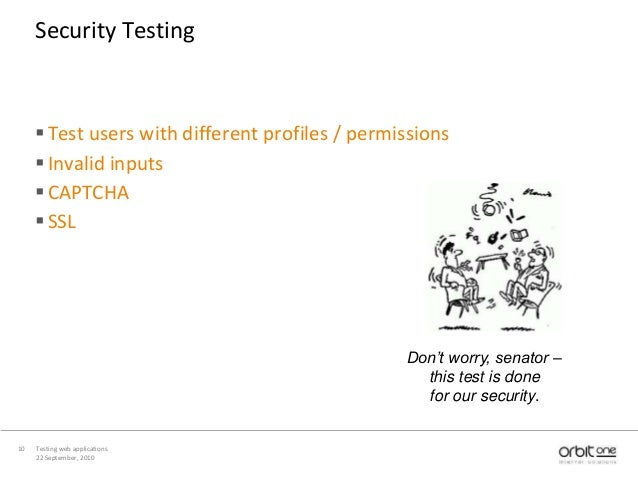 22 September, 2010 Testing web applications10 Security Testing Test users with different profiles / permissions Invalid ...