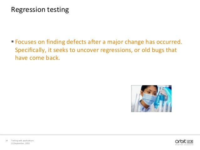 22 September, 2010 Testing web applications14 Regression testing Focuses on finding defects after a major change has occu...