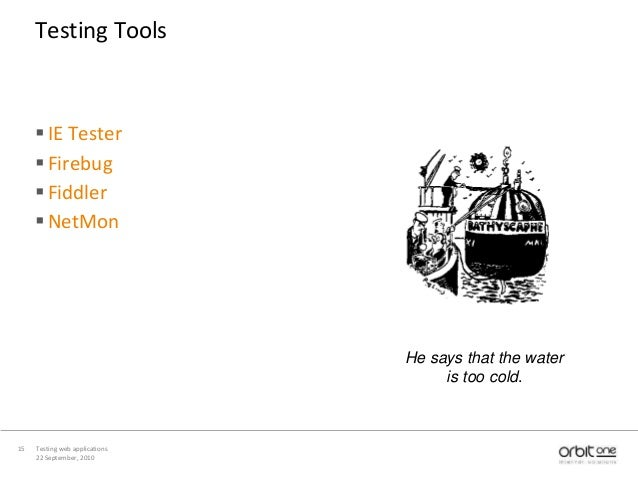 22 September, 2010 Testing web applications15 Testing Tools IE Tester Firebug Fiddler NetMon He says that the water is...