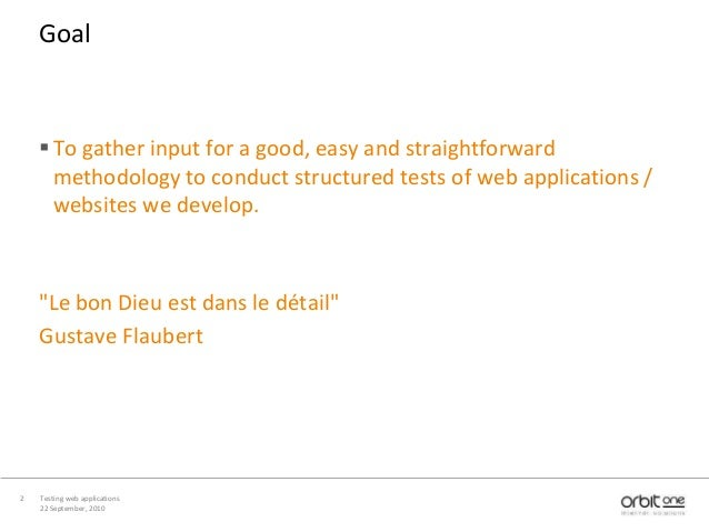 22 September, 2010 Testing web applications2 Goal To gather input for a good, easy and straightforward methodology to con...