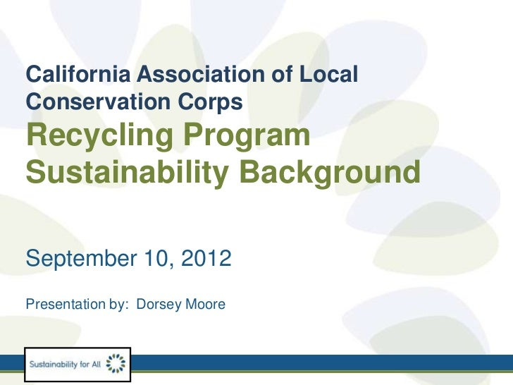 California Association of LocalConservation CorpsRecycling ProgramSustainability BackgroundSeptember 10, 2012Presentation ...
