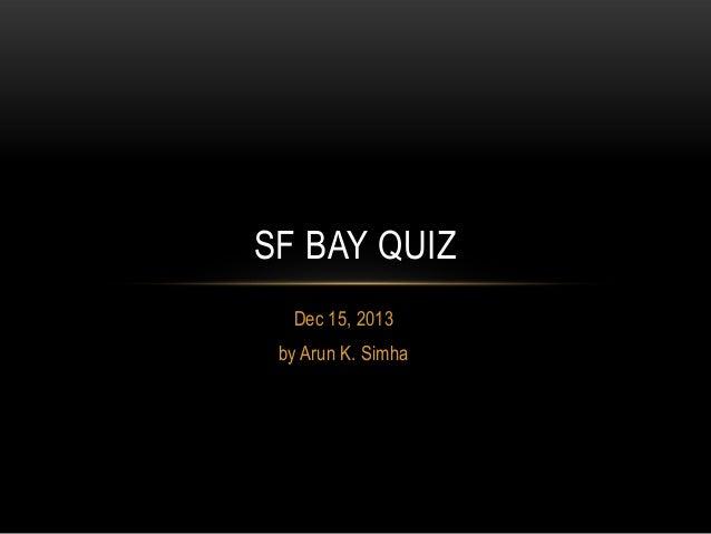 SF BAY QUIZ Dec 15, 2013 by Arun K. Simha