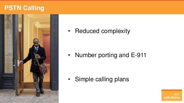 PSTN Calling • Reduced complexity • Number porting and E-911 • Simple calling plans