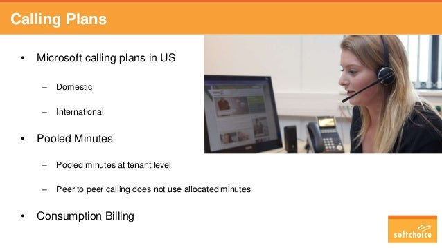 Calling Plans • Microsoft calling plans in US – Domestic – International • Pooled Minutes – Pooled minutes at tenant level...