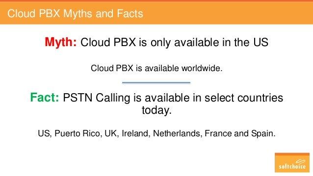 Cloud PBX Myths and Facts Myth: Cloud PBX is only available in the US Cloud PBX is available worldwide. Fact: PSTN Calling...