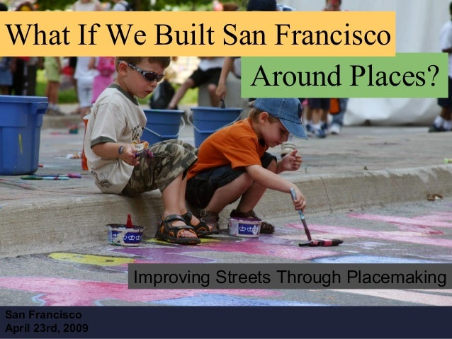 Improving Streets Through Placemaking What If We Built San Francisco Around Places? San Francisco April 23rd, 2009