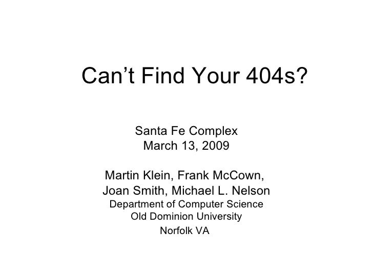 Can't Find Your 404s? Santa Fe Complex March 13, 2009 Martin Klein, Frank McCown,  Joan Smith, Michael L. Nelson Departmen...