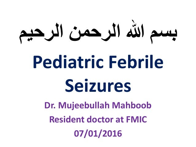 ‫الرحیم‬ ‫الرحمن‬ ‫هللا‬ ‫بسم‬ Pediatric Febrile Seizures Dr. Mujeebullah Mahboob Resident doctor at FMIC 07/01/2016