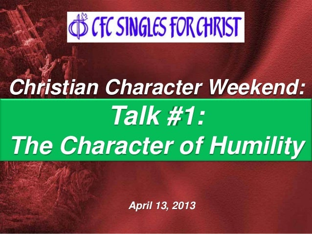 April 13, 2013 Christian Character Weekend: Talk #1: The Character of Humility