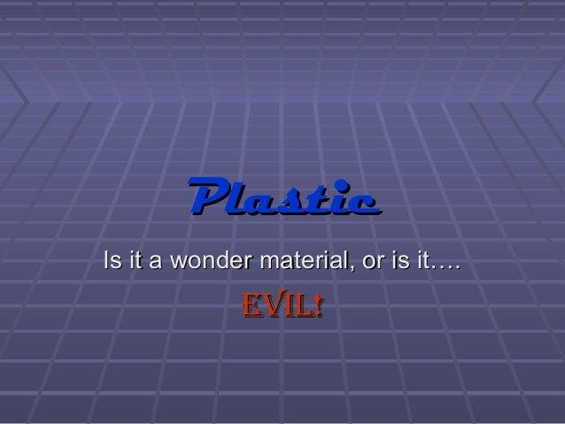 PlasticPlasticIs it a wonder material, or is it….Is it a wonder material, or is it….EVIL!EVIL!