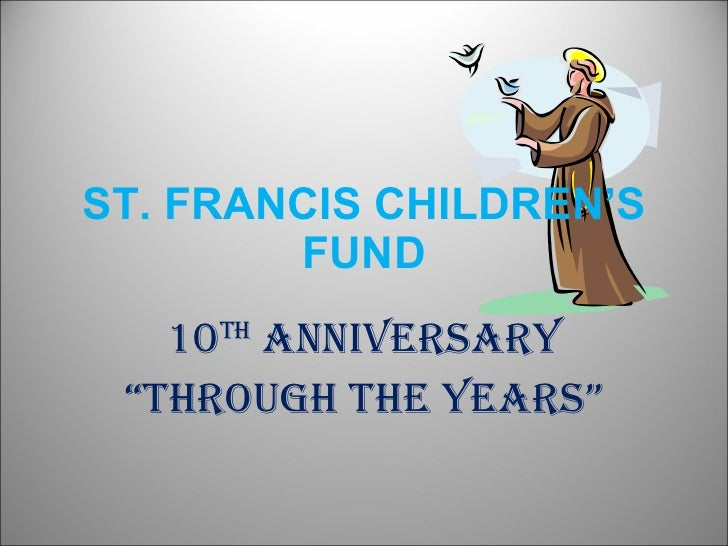 """ST. FRANCIS CHILDREN'S FUND 10 th  Anniversary """" Through the Years"""""""