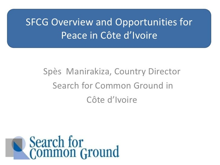 SFCG Overview and Opportunities for Peace in Côte d'Ivoire <br />Spès Manirakiza,Country Director<br />Search for Common G...