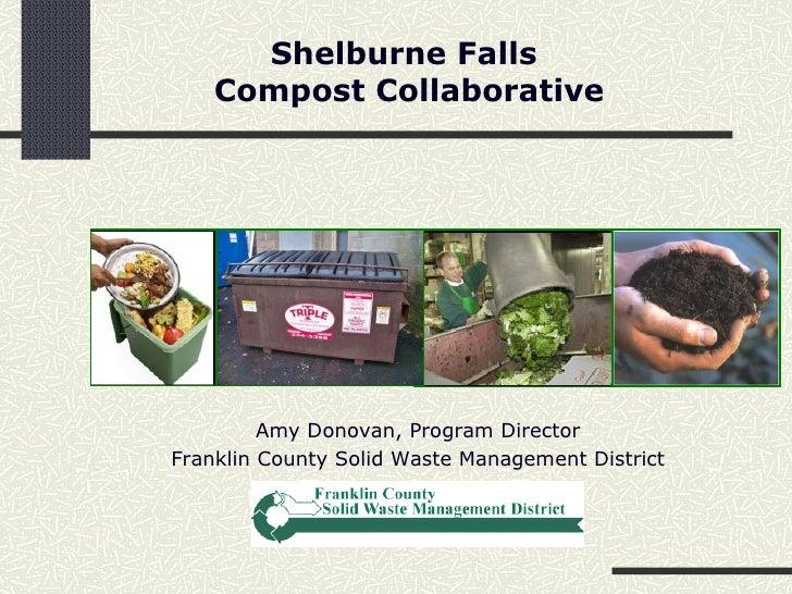 Shelburne Falls  Compost Collaborative Amy Donovan, Program Director Franklin County Solid Waste Management District