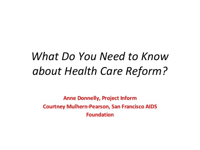 What Do You Need to Know about Health Care Reform? Anne Donnelly, Project Inform Courtney Mulhern-Pearson, San Francisco A...