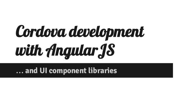 Cordova development  with AngularJS  … and UI component libraries
