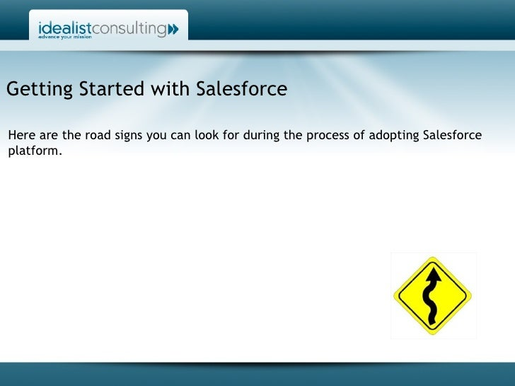 Getting Started with Salesforce Here are the road signs you can look for during the process of adopting Salesforce platform.