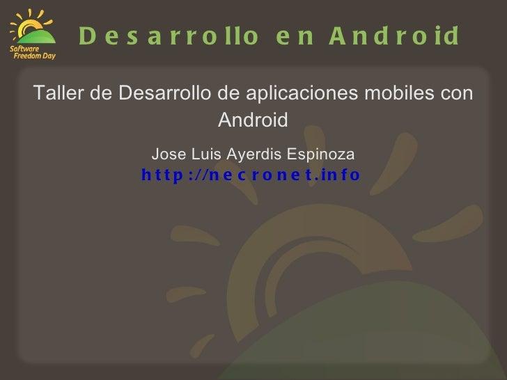 Desarrollo en Android Taller de Desarrollo de aplicaciones mobiles con Android Jose Luis Ayerdis Espinoza http://necronet....