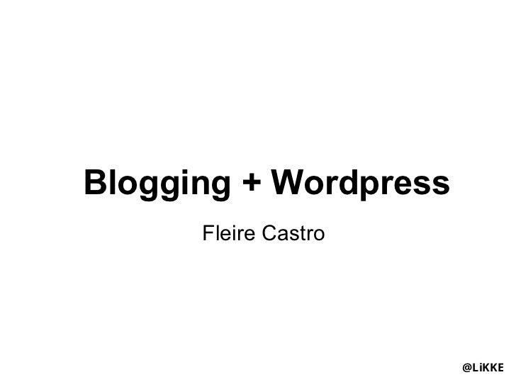 Blogging + Wordpress      Fleire Castro                       @LiKKE