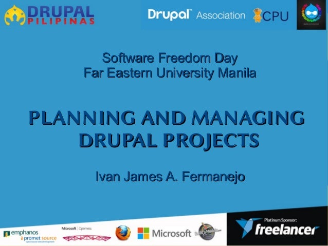PLANNING AND MANAGINGPLANNING AND MANAGING DRUPAL PROJECTSDRUPAL PROJECTS Software Freedom DaySoftware Freedom Day Far Eas...