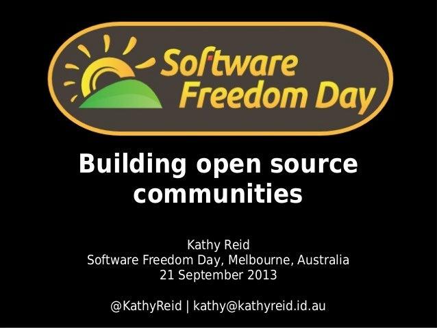 Building open source communities Kathy Reid Software Freedom Day, Melbourne, Australia 21 September 2013 @KathyReid | kath...