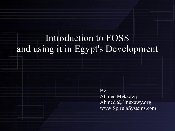 Introduction to FOSS and using it in Egypt's Development By: Ahmed Mekkawy Ahmed @ linuxawy.org www.SpirulaSystems.com