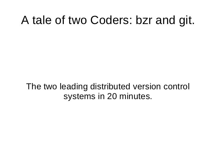 A tale of two Coders: bzr and git. The two leading distributed version control systems in 20 minutes.