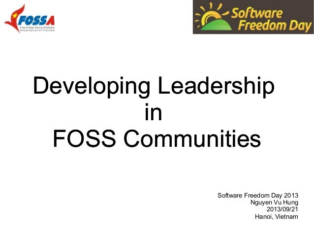Developing Leadership in FOSS Communities Developing Leadership in FOSS Communities Software Freedom Day 2013 Nguyen Vu Hu...