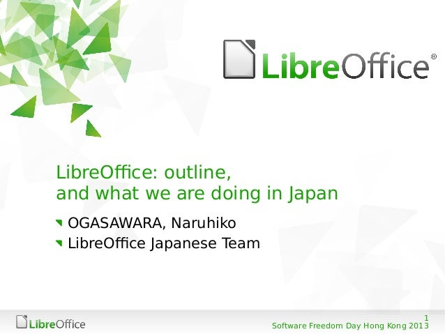 1 Software Freedom Day Hong Kong 2013 LibreOffice: outline, and what we are doing in Japan OGASAWARA, Naruhiko LibreOffice...