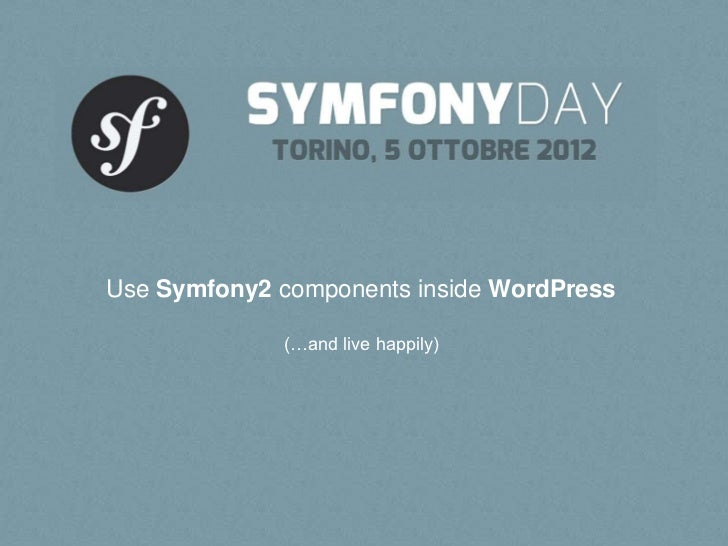 Use Symfony2 components inside WordPress             (…and live happily)