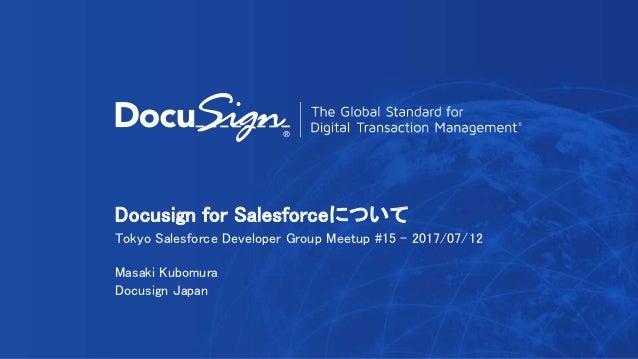 Docusign for Salesforceについて Tokyo Salesforce Developer Group Meetup #15 - 2017/07/12 Masaki Kubomura Docusign Japan