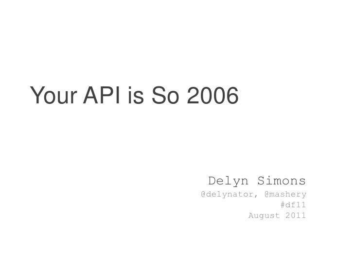 Your API is So 2006<br />Delyn Simons<br />@delynator, @mashery<br />#df11<br />August 2011<br />