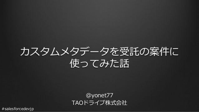 #salesforcedevjp カスタムメタデータを受託の案件に 使ってみた話 @yonet77 TAOドライブ株式会社
