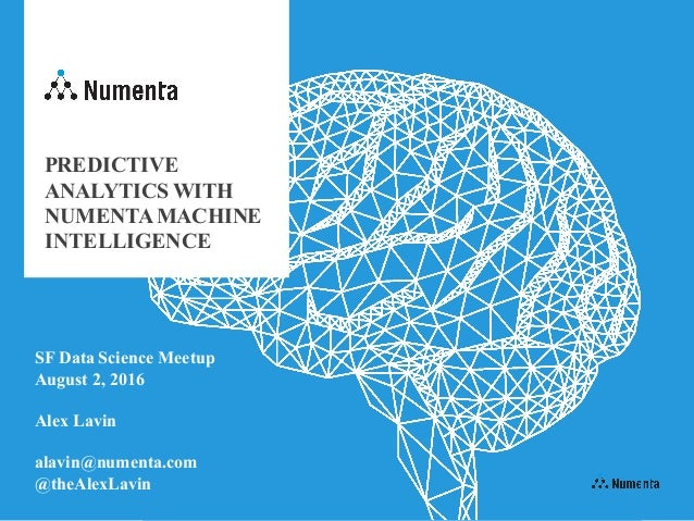 PREDICTIVE ANALYTICS WITH NUMENTAMACHINE INTELLIGENCE SF Data Science Meetup August 2, 2016 Alex Lavin alavin@numenta.com ...