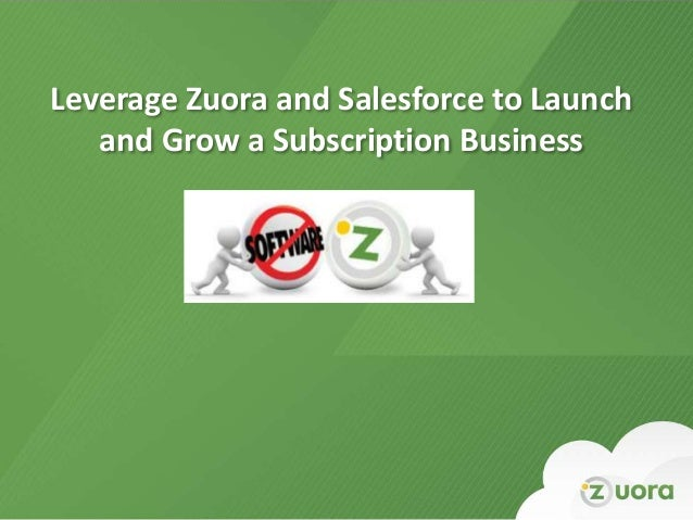 Leverage Zuora and Salesforce to Launch            and Grow a Subscription BusinessZuora Confidential – Not for Distributi...