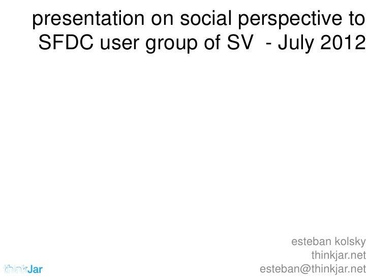 presentation on social perspective to SFDC user group of SV - July 2012                               esteban kolsky      ...
