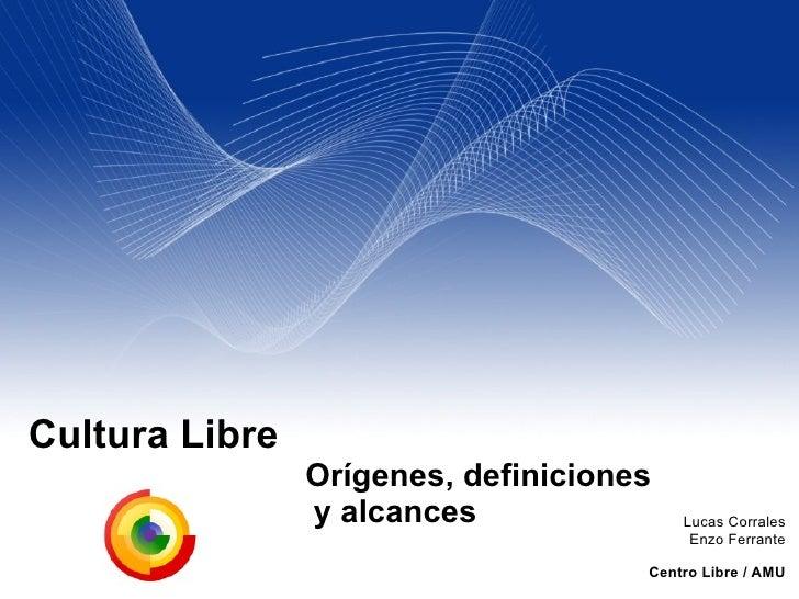Cultura Libre   Orígenes, definiciones    y alcances Lucas Corrales Enzo Ferrante Centro Libre / AMU