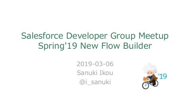 Salesforce Developer Group Meetup Spring'19 New Flow Builder 2019-03-06 Sanuki Ikou @i_sanuki
