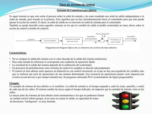 Sistemas de Control en Lazo Abierto Es aquel sistema en que solo actúa el proceso sobre la señal de entrada y da como resu...