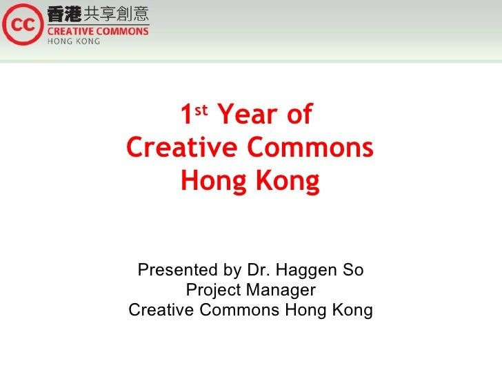 1 st  Year of  Creative Commons Hong Kong Presented by Dr. Haggen So Project Manager Creative Commons Hong Kong