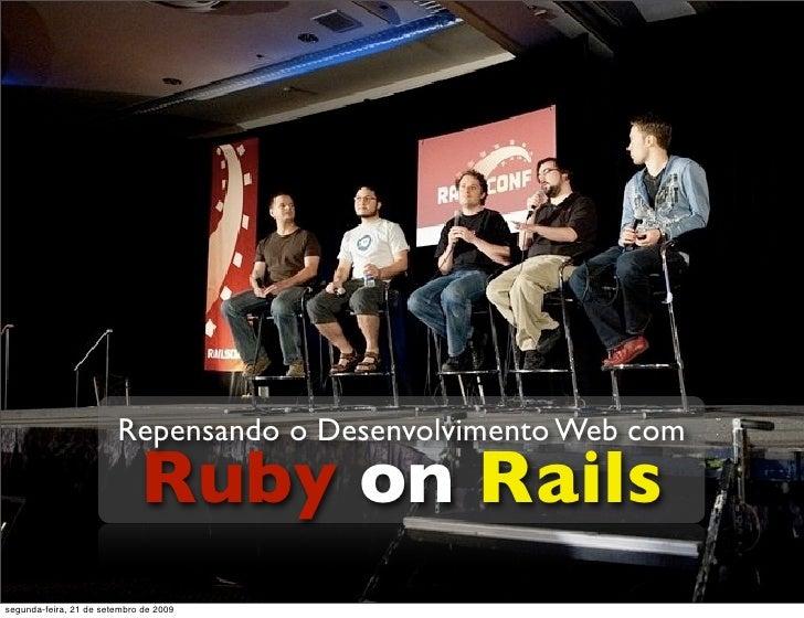Repensando o Desenvolvimento Web com                              Ruby on Rails segunda-feira, 21 de setembro de 2009