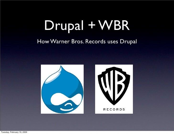 Drupal + WBR                              How Warner Bros. Records uses Drupal     Tuesday, February 10, 2009