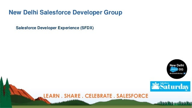 New Delhi Salesforce Developer Group Salesforce Developer Experience (SFDX) LEARN . SHARE . CELEBRATE . SALESFORCE