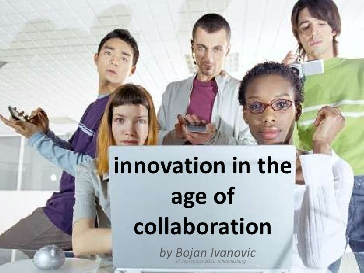 innovation in the age of collaboration<br />by BojanIvanovic<br />17 September 2011, Johannesburg<br />