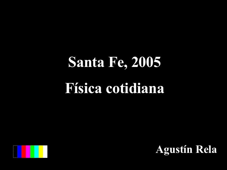 Santa Fe, 2005 Física cotidiana Agustín Rela