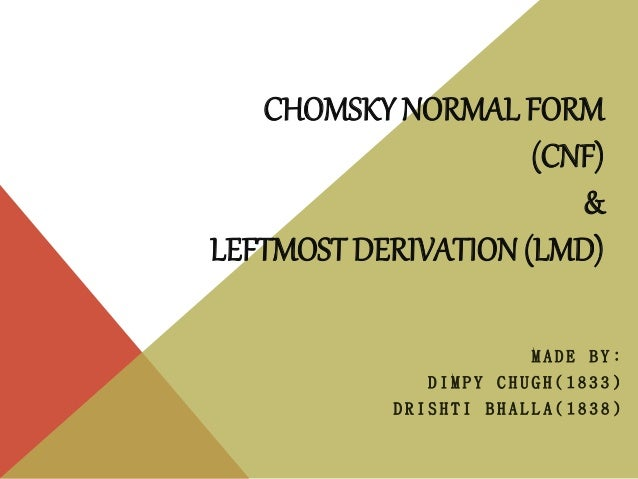 CHOMSKY NORMAL FORM (CNF) & LEFTMOST DERIVATION (LMD) M A D E B Y : D I M P Y C H U G H ( 1 8 3 3 ) D R I S H T I B H A L ...