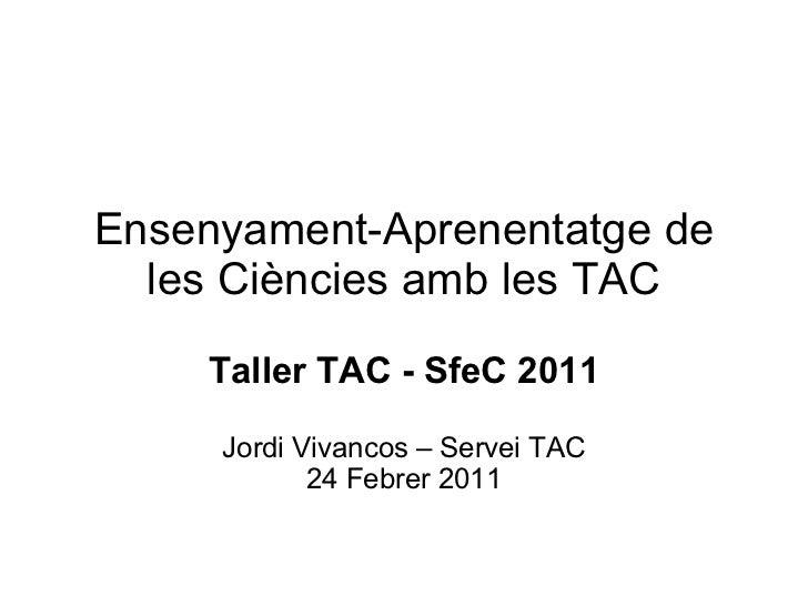Ensenyament-Aprenentatge de  les Ciències amb les TAC    Taller TAC - SfeC 2011     Jordi Vivancos – Servei TAC           ...