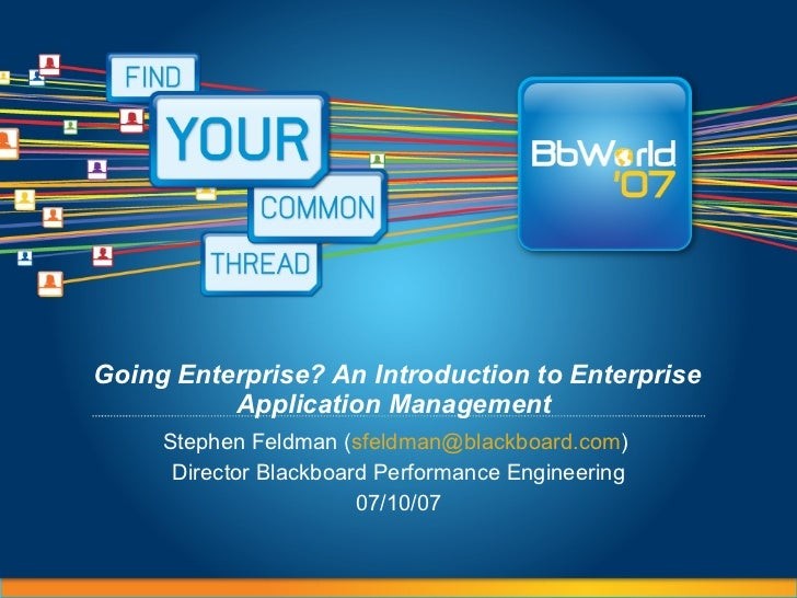 Going Enterprise? An Introduction to Enterprise Application Management   Stephen Feldman ( [email_address] )  Director Bla...